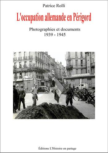 L'occupation allemande en Périgord. Photographies et documents (1939-1945), Patrice Rolli, Éditions l'Histoire en Partage, Boulazac.
